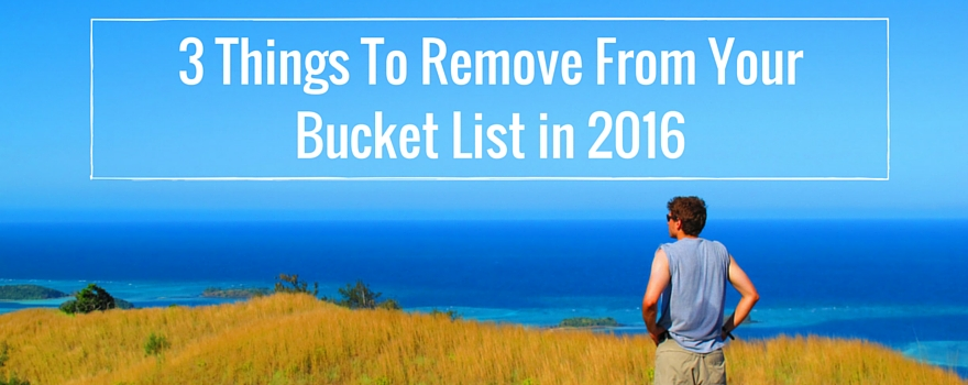 3 Things To Remove From Your Bucket List In 2016