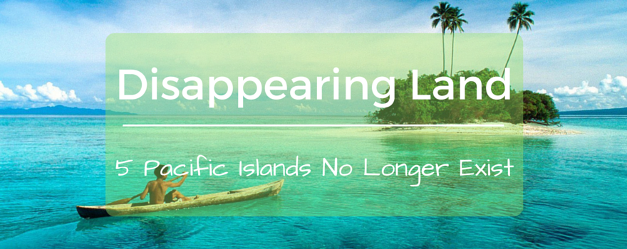 Disappearing Land: 5 Pacific Islands No Longer Exist