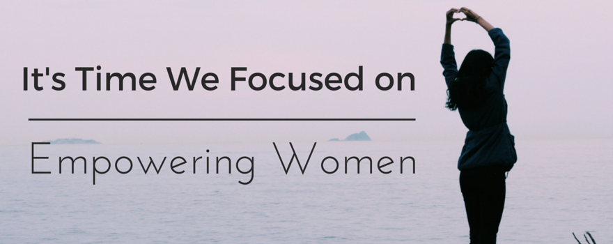It's Time We Focused on Empowering Women