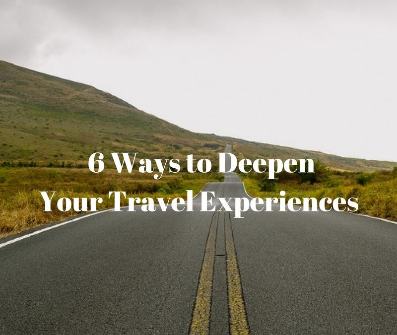 6 Ways To Deepen Your Travel Experiences