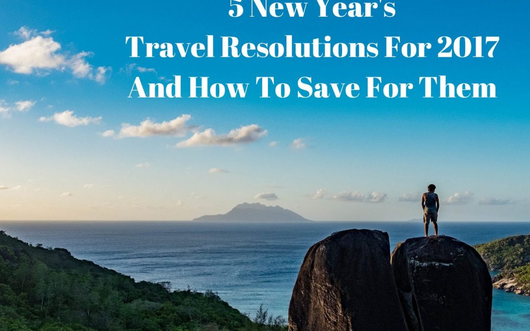 5 New Year's Travel Resolutions For 2017 and How to Save For Them