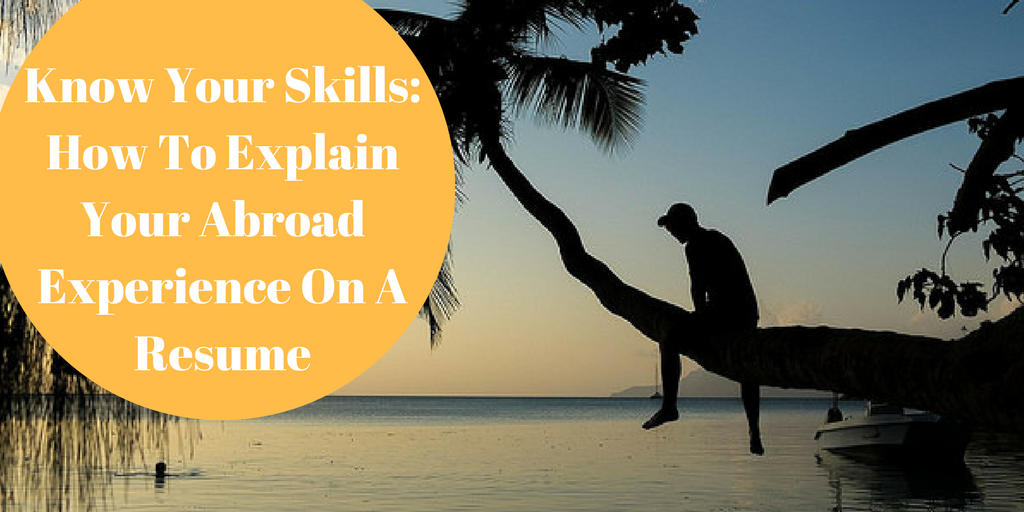 Know Your Skills: How To Explain Your Abroad Experience On A Resume
