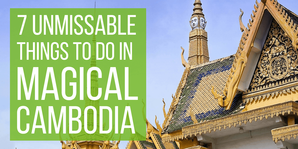7 Unmissable Things To Do In Magical Cambodia