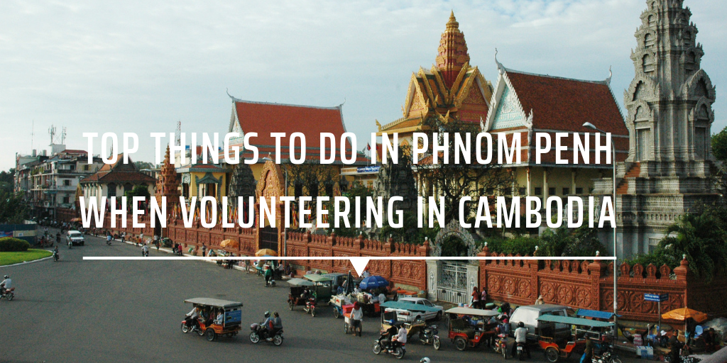 Top things to do in Phnom Penh when volunteering in Cambodia