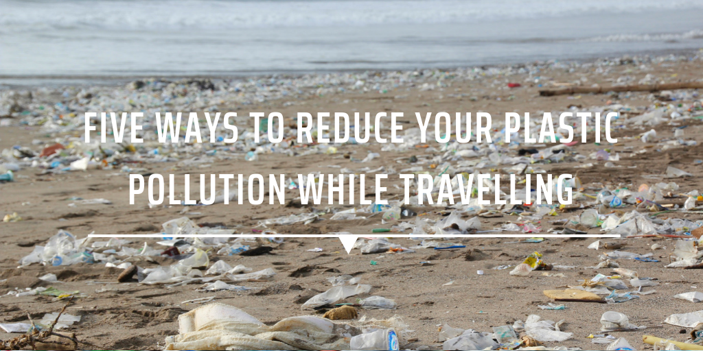 Five ways to reduce your plastic pollution while travelling