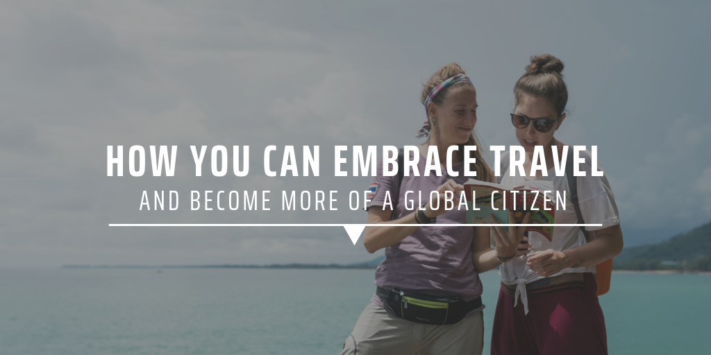 How you can embrace travel and become more of a global citizen